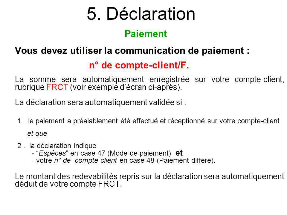 5. Déclaration Vous devez utiliser la communication de paiement : n° de compte-client/F. La somme sera automatiquement enregistrée sur votre compte-cl