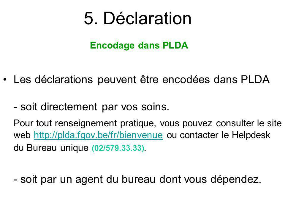 5. Déclaration Les déclarations peuvent être encodées dans PLDA - soit directement par vos soins. Pour tout renseignement pratique, vous pouvez consul