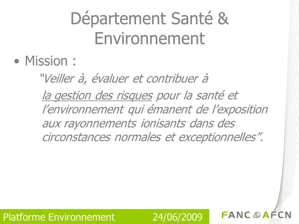 Platforme Environnement 24/06/2009 Mission : Veiller à, évaluer et contribuer à la gestion des risques pour la santé et lenvironnement qui émanent de lexposition aux rayonnements ionisants dans des circonstances normales et exceptionnelles.