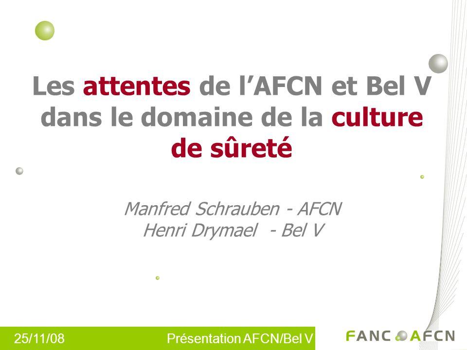 25/11/08 Présentation AFCN/Bel V Les attentes de lAFCN et Bel V dans le domaine de la culture de sûreté Manfred Schrauben - AFCN Henri Drymael - Bel V