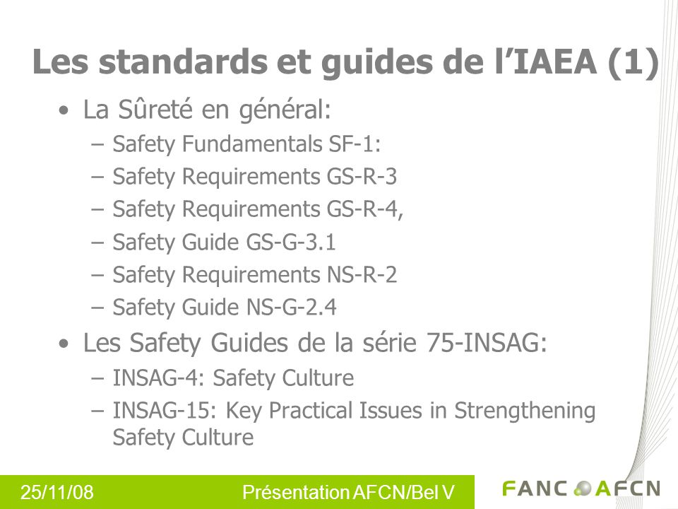 Les standards et guides de lIAEA (1) La Sûreté en général: –Safety Fundamentals SF-1: –Safety Requirements GS-R-3 –Safety Requirements GS-R-4, –Safety