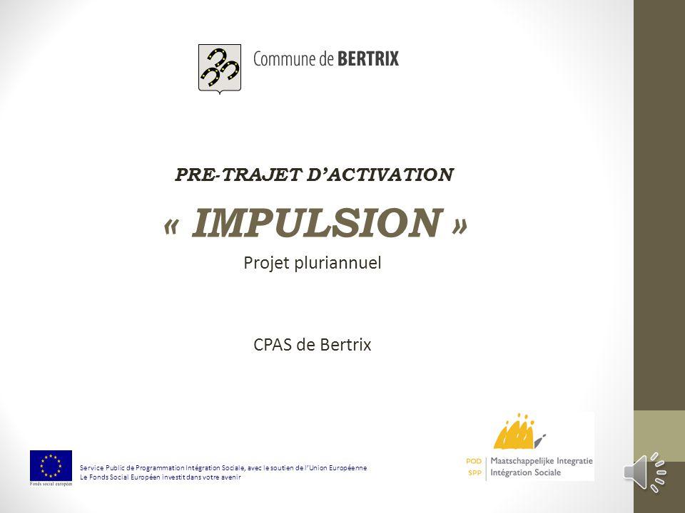 PRE-TRAJET DACTIVATION « IMPULSION » Projet pluriannuel CPAS de Bertrix Service Public de Programmation Intégration Sociale, avec le soutien de lUnion Européenne Le Fonds Social Européen investit dans votre avenir