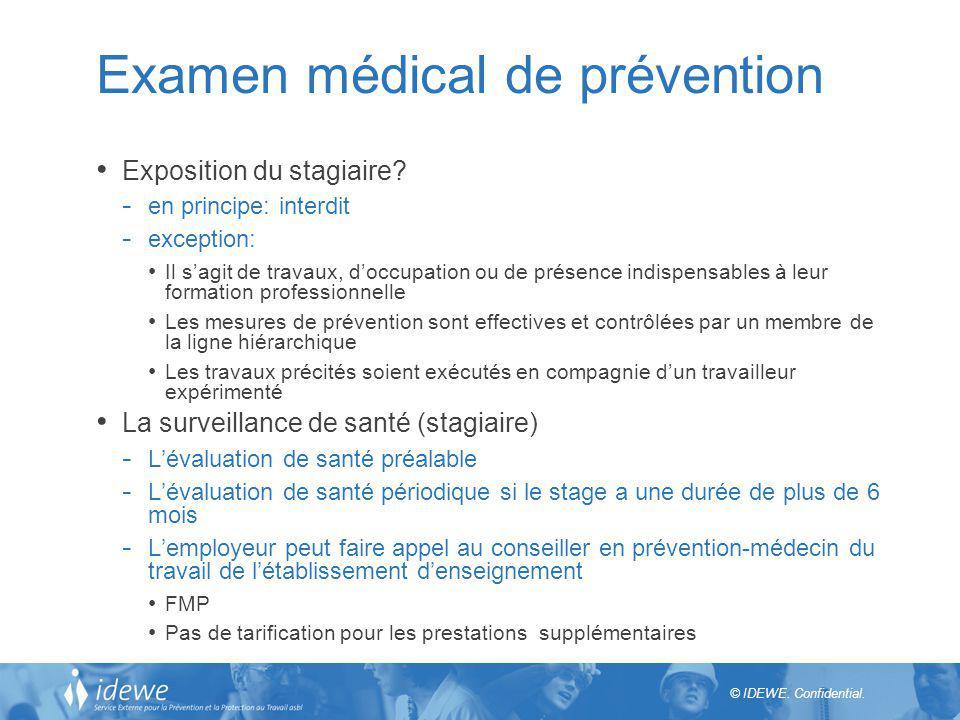 © IDEWE. Confidential. Examen médical de prévention Exposition du stagiaire? - en principe: interdit - exception: Il sagit de travaux, doccupation ou
