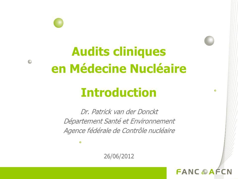 Audits cliniques en Médecine Nucléaire Introduction Dr. Patrick van der Donckt Département Santé et Environnement Agence fédérale de Contrôle nucléair