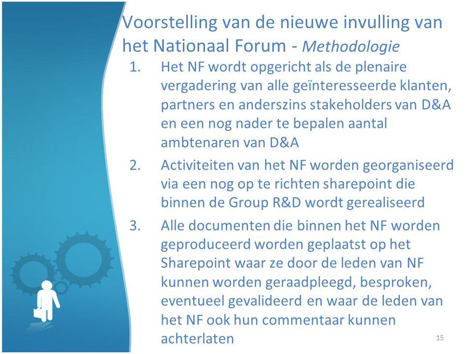 15 Voorstelling van de nieuwe invulling van het Nationaal Forum - Methodologie 1.Het NF wordt opgericht als de plenaire vergadering van alle geïnteresseerde klanten, partners en anderszins stakeholders van D&A en een nog nader te bepalen aantal ambtenaren van D&A 2.Activiteiten van het NF worden georganiseerd via een nog op te richten sharepoint die binnen de Group R&D wordt gerealiseerd 3.Alle documenten die binnen het NF worden geproduceerd worden geplaatst op het Sharepoint waar ze door de leden van NF kunnen worden geraadpleegd, besproken, eventueel gevalideerd en waar de leden van het NF ook hun commentaar kunnen achterlaten