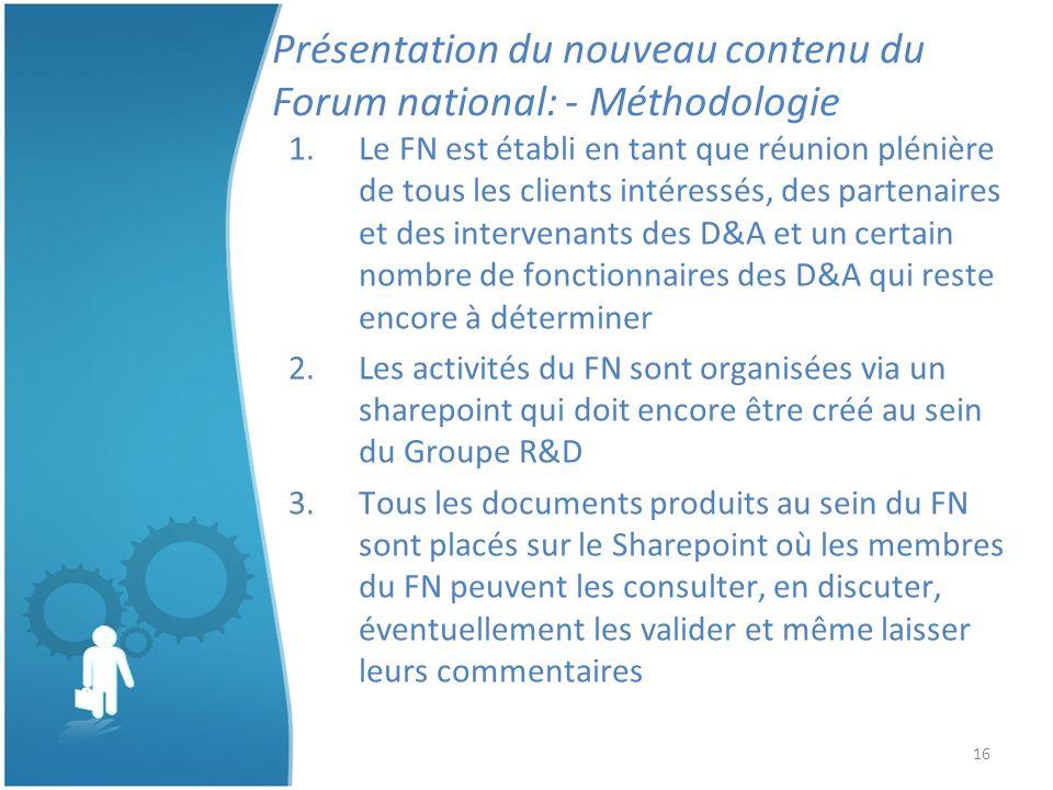 16 Présentation du nouveau contenu du Forum national: - Méthodologie 1.Le FN est établi en tant que réunion plénière de tous les clients intéressés, des partenaires et des intervenants des D&A et un certain nombre de fonctionnaires des D&A qui reste encore à déterminer 2.Les activités du FN sont organisées via un sharepoint qui doit encore être créé au sein du Groupe R&D 3.Tous les documents produits au sein du FN sont placés sur le Sharepoint où les membres du FN peuvent les consulter, en discuter, éventuellement les valider et même laisser leurs commentaires
