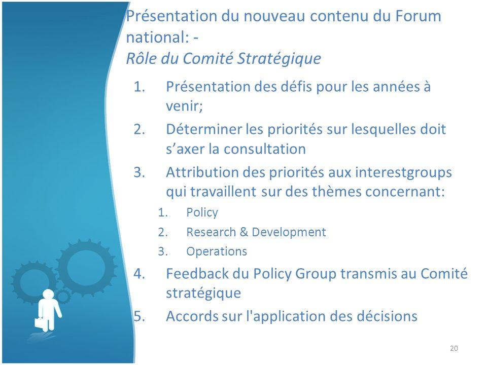 20 Présentation du nouveau contenu du Forum national: - Rôle du Comité Stratégique 1.Présentation des défis pour les années à venir; 2.Déterminer les priorités sur lesquelles doit saxer la consultation 3.Attribution des priorités aux interestgroups qui travaillent sur des thèmes concernant: 1.Policy 2.Research & Development 3.Operations 4.Feedback du Policy Group transmis au Comité stratégique 5.Accords sur l application des décisions
