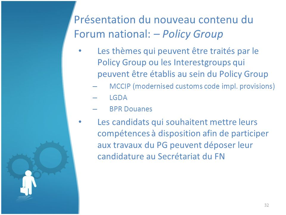 32 Présentation du nouveau contenu du Forum national: – Policy Group Les thèmes qui peuvent être traités par le Policy Group ou les Interestgroups qui peuvent être établis au sein du Policy Group – MCCIP (modernised customs code impl.