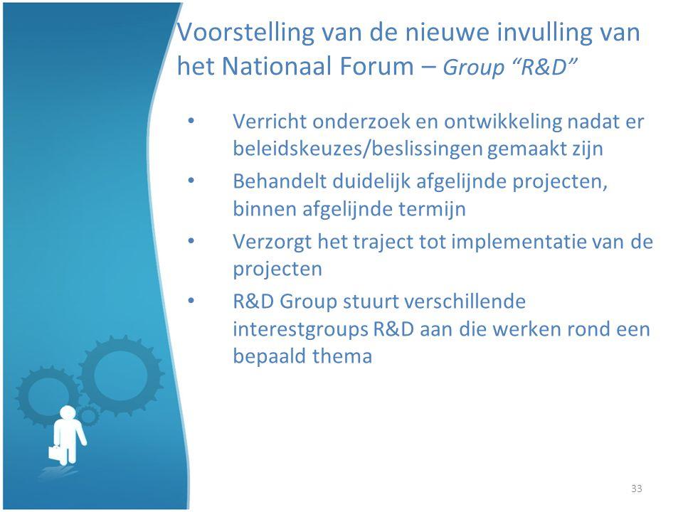 33 Voorstelling van de nieuwe invulling van het Nationaal Forum – Group R&D Verricht onderzoek en ontwikkeling nadat er beleidskeuzes/beslissingen gemaakt zijn Behandelt duidelijk afgelijnde projecten, binnen afgelijnde termijn Verzorgt het traject tot implementatie van de projecten R&D Group stuurt verschillende interestgroups R&D aan die werken rond een bepaald thema