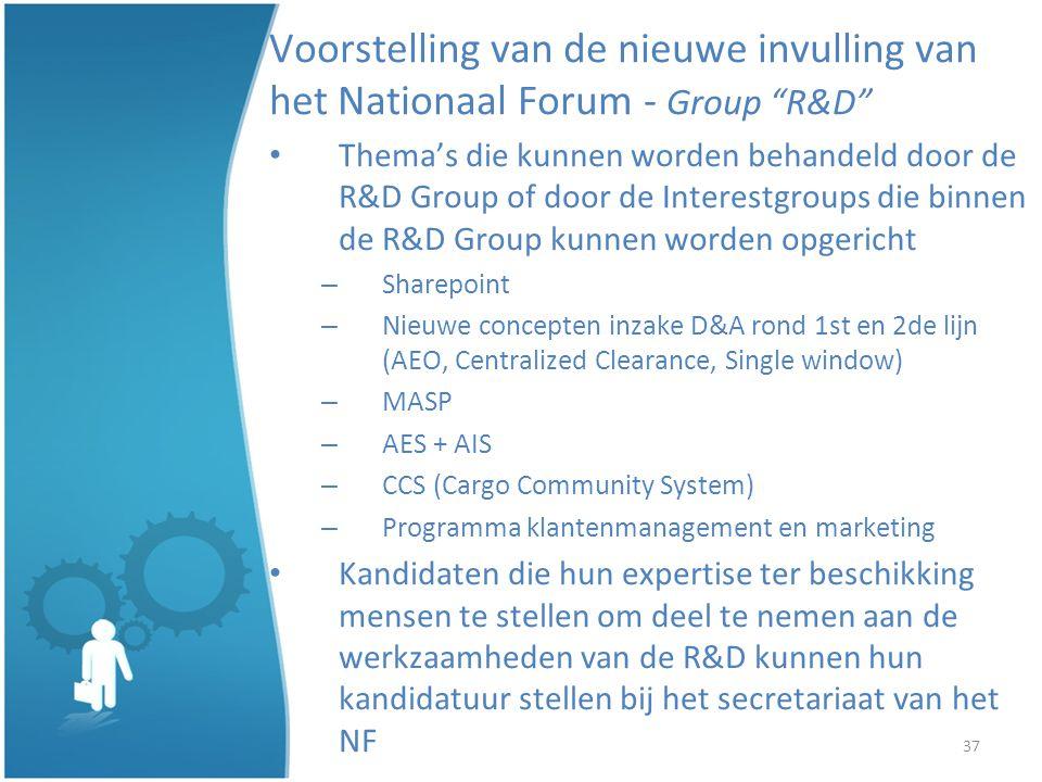 37 Voorstelling van de nieuwe invulling van het Nationaal Forum - Group R&D Themas die kunnen worden behandeld door de R&D Group of door de Interestgroups die binnen de R&D Group kunnen worden opgericht – Sharepoint – Nieuwe concepten inzake D&A rond 1st en 2de lijn (AEO, Centralized Clearance, Single window) – MASP – AES + AIS – CCS (Cargo Community System) – Programma klantenmanagement en marketing Kandidaten die hun expertise ter beschikking mensen te stellen om deel te nemen aan de werkzaamheden van de R&D kunnen hun kandidatuur stellen bij het secretariaat van het NF