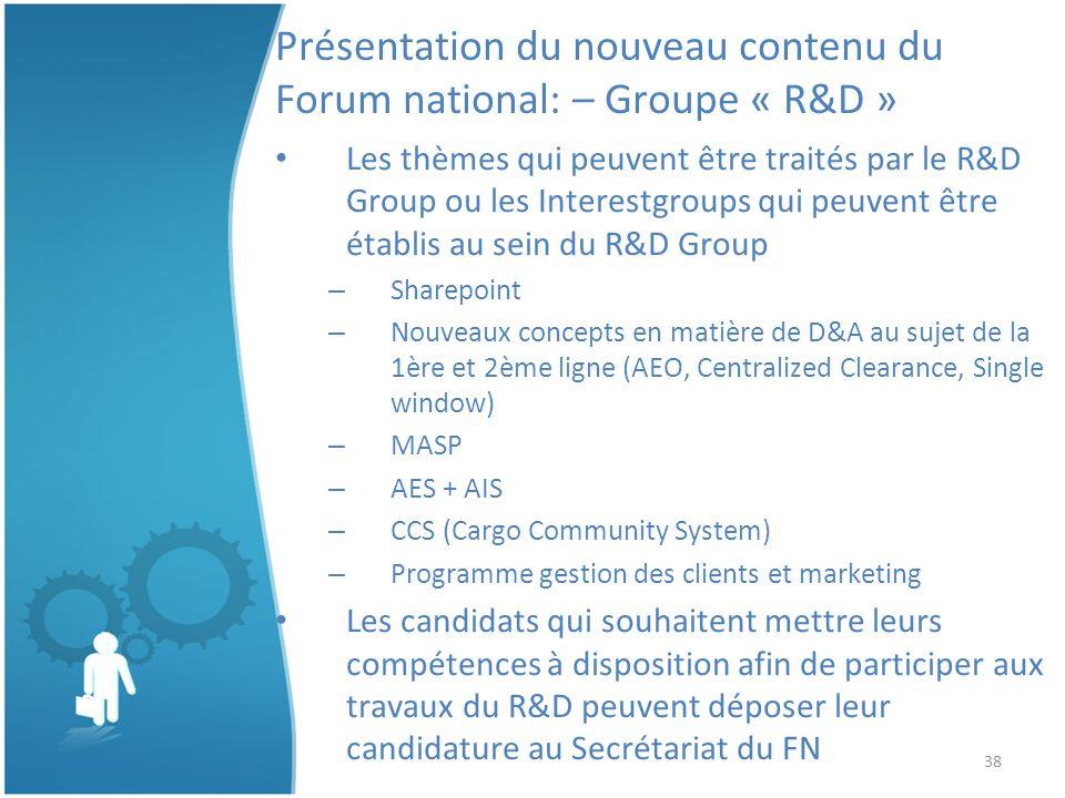 38 Présentation du nouveau contenu du Forum national: – Groupe « R&D » Les thèmes qui peuvent être traités par le R&D Group ou les Interestgroups qui peuvent être établis au sein du R&D Group – Sharepoint – Nouveaux concepts en matière de D&A au sujet de la 1ère et 2ème ligne (AEO, Centralized Clearance, Single window) – MASP – AES + AIS – CCS (Cargo Community System) – Programme gestion des clients et marketing Les candidats qui souhaitent mettre leurs compétences à disposition afin de participer aux travaux du R&D peuvent déposer leur candidature au Secrétariat du FN