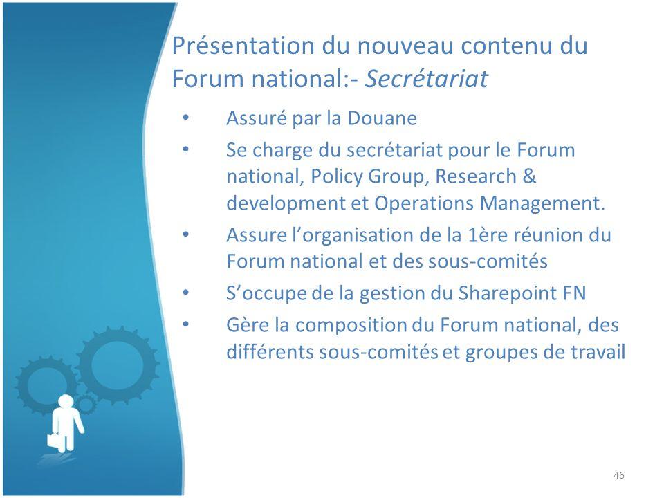 46 Présentation du nouveau contenu du Forum national:- Secrétariat Assuré par la Douane Se charge du secrétariat pour le Forum national, Policy Group, Research & development et Operations Management.