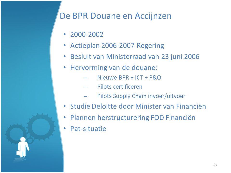 47 De BPR Douane en Accijnzen 2000-2002 Actieplan 2006-2007 Regering Besluit van Ministerraad van 23 juni 2006 Hervorming van de douane: – Nieuwe BPR + ICT + P&O – Pilots certificeren – Pilots Supply Chain invoer/uitvoer Studie Deloitte door Minister van Financiën Plannen herstructurering FOD Financiën Pat-situatie