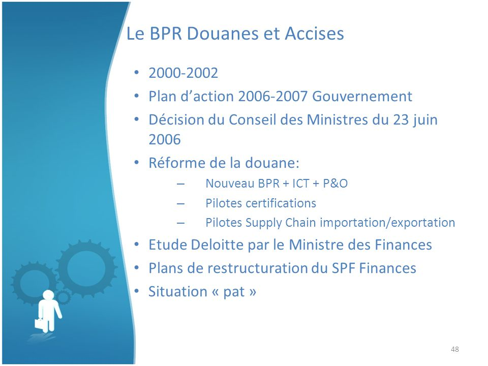48 Le BPR Douanes et Accises 2000-2002 Plan daction 2006-2007 Gouvernement Décision du Conseil des Ministres du 23 juin 2006 Réforme de la douane: – Nouveau BPR + ICT + P&O – Pilotes certifications – Pilotes Supply Chain importation/exportation Etude Deloitte par le Ministre des Finances Plans de restructuration du SPF Finances Situation « pat »