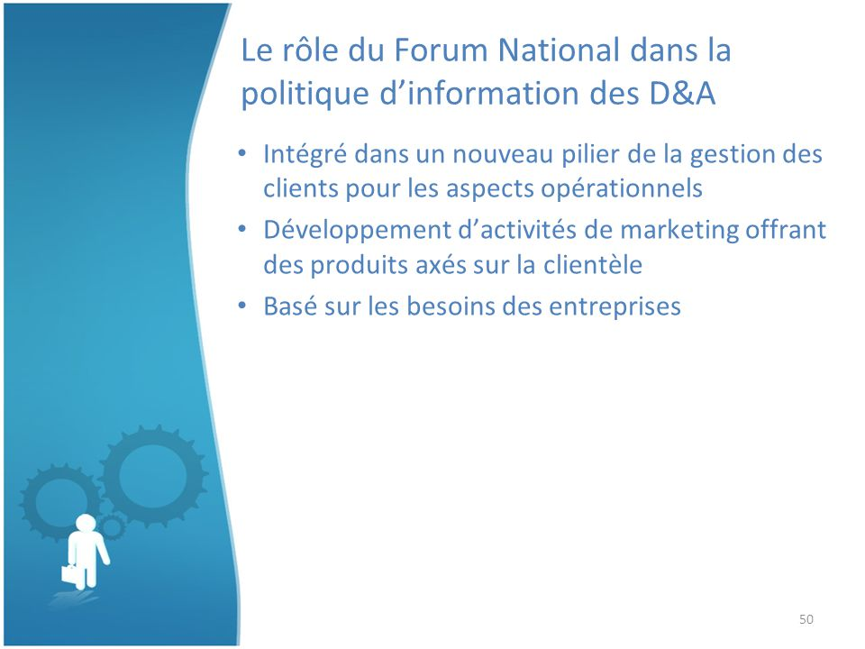 50 Le rôle du Forum National dans la politique dinformation des D&A Intégré dans un nouveau pilier de la gestion des clients pour les aspects opérationnels Développement dactivités de marketing offrant des produits axés sur la clientèle Basé sur les besoins des entreprises