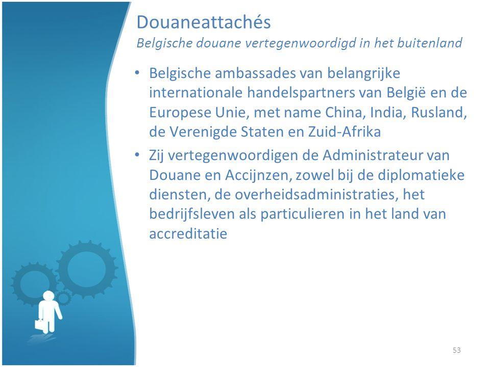 53 Douaneattachés Belgische douane vertegenwoordigd in het buitenland Belgische ambassades van belangrijke internationale handelspartners van België en de Europese Unie, met name China, India, Rusland, de Verenigde Staten en Zuid-Afrika Zij vertegenwoordigen de Administrateur van Douane en Accijnzen, zowel bij de diplomatieke diensten, de overheidsadministraties, het bedrijfsleven als particulieren in het land van accreditatie