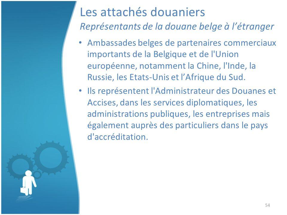 54 Les attachés douaniers Représentants de la douane belge à létranger Ambassades belges de partenaires commerciaux importants de la Belgique et de l Union européenne, notamment la Chine, l Inde, la Russie, les Etats-Unis et lAfrique du Sud.