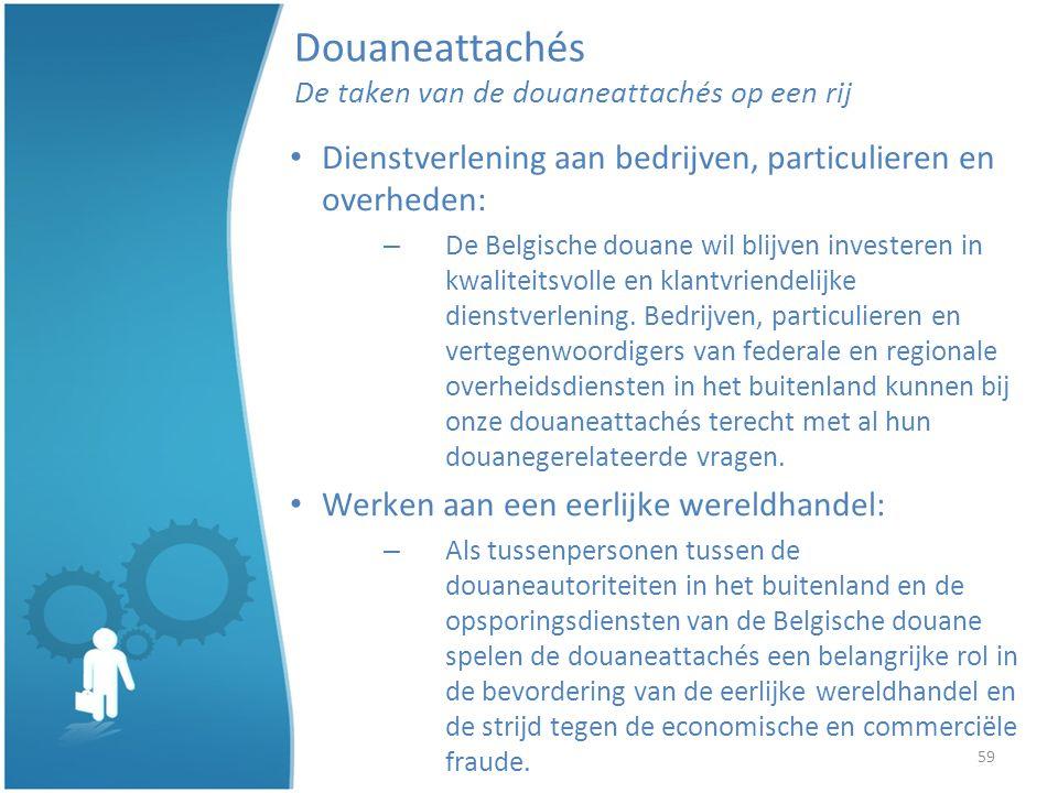 59 Douaneattachés De taken van de douaneattachés op een rij Dienstverlening aan bedrijven, particulieren en overheden: – De Belgische douane wil blijven investeren in kwaliteitsvolle en klantvriendelijke dienstverlening.
