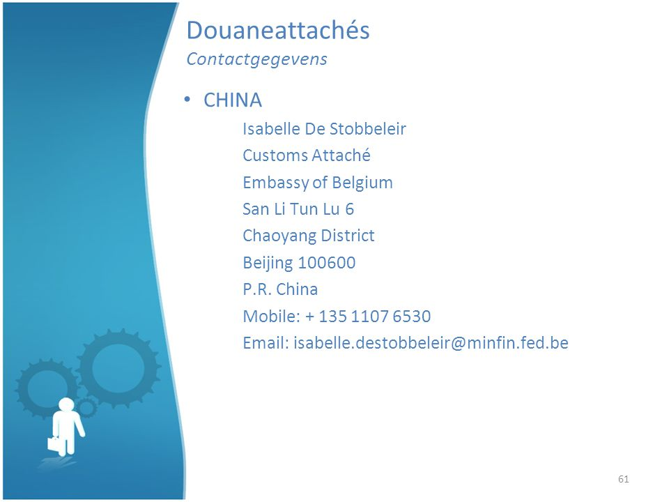 61 Douaneattachés Contactgegevens CHINA Isabelle De Stobbeleir Customs Attaché Embassy of Belgium San Li Tun Lu 6 Chaoyang District Beijing 100600 P.R.
