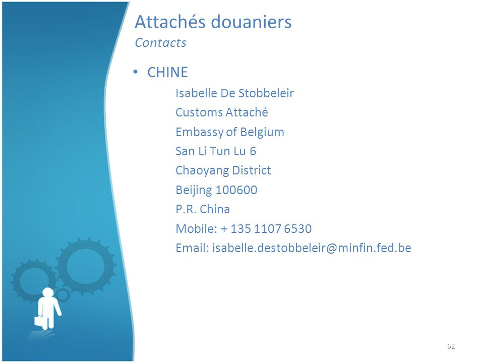 62 Attachés douaniers Contacts CHINE Isabelle De Stobbeleir Customs Attaché Embassy of Belgium San Li Tun Lu 6 Chaoyang District Beijing 100600 P.R.