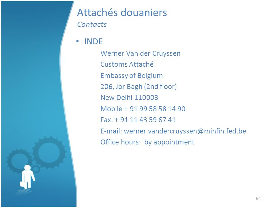 64 Attachés douaniers Contacts INDE Werner Van der Cruyssen Customs Attaché Embassy of Belgium 206, Jor Bagh (2nd floor) New Delhi 110003 Mobile + 91 99 58 58 14 90 Fax.