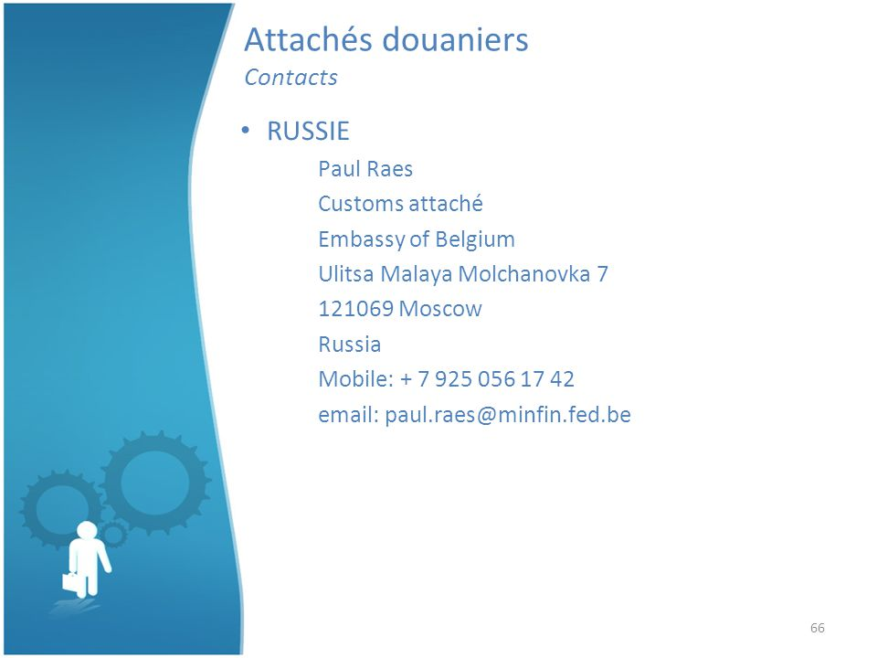 66 Attachés douaniers Contacts RUSSIE Paul Raes Customs attaché Embassy of Belgium Ulitsa Malaya Molchanovka 7 121069 Moscow Russia Mobile: + 7 925 056 17 42 email: paul.raes@minfin.fed.be