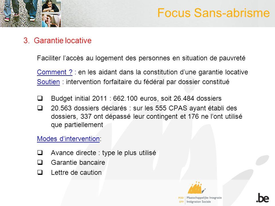Focus Sans-abrisme 3.Garantie locative Faciliter laccès au logement des personnes en situation de pauvreté Comment ? : en les aidant dans la constitut