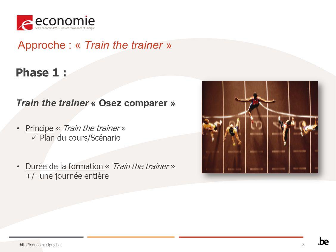 33 Approche : « Train the trainer » Phase 1 : Train the trainer « Osez comparer » http://economie.fgov.be Principe « Train the trainer » Plan du cours