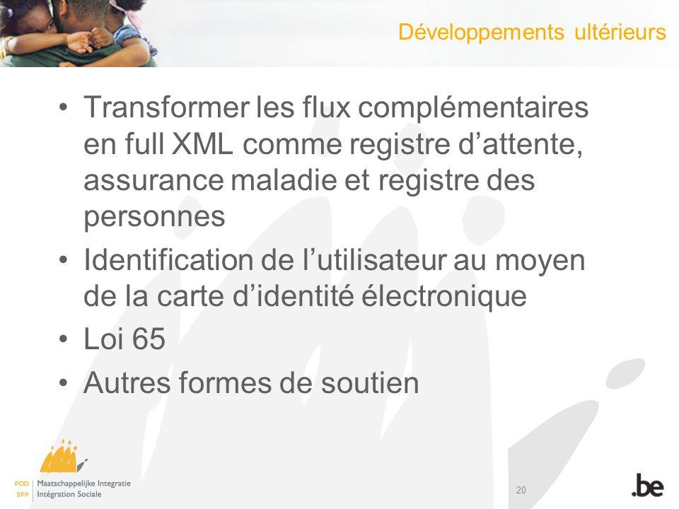 20 Transformer les flux complémentaires en full XML comme registre dattente, assurance maladie et registre des personnes Identification de lutilisateur au moyen de la carte didentité électronique Loi 65 Autres formes de soutien Développements ultérieurs