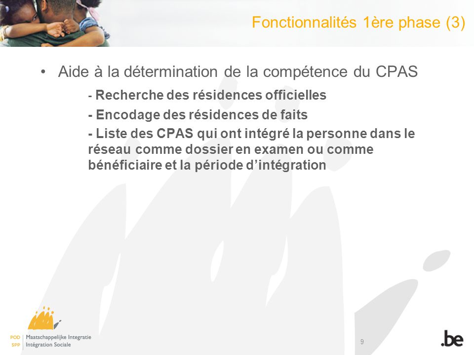9 Aide à la détermination de la compétence du CPAS - Recherche des résidences officielles - Encodage des résidences de faits - Liste des CPAS qui ont intégré la personne dans le réseau comme dossier en examen ou comme bénéficiaire et la période dintégration Fonctionnalités 1ère phase (3)