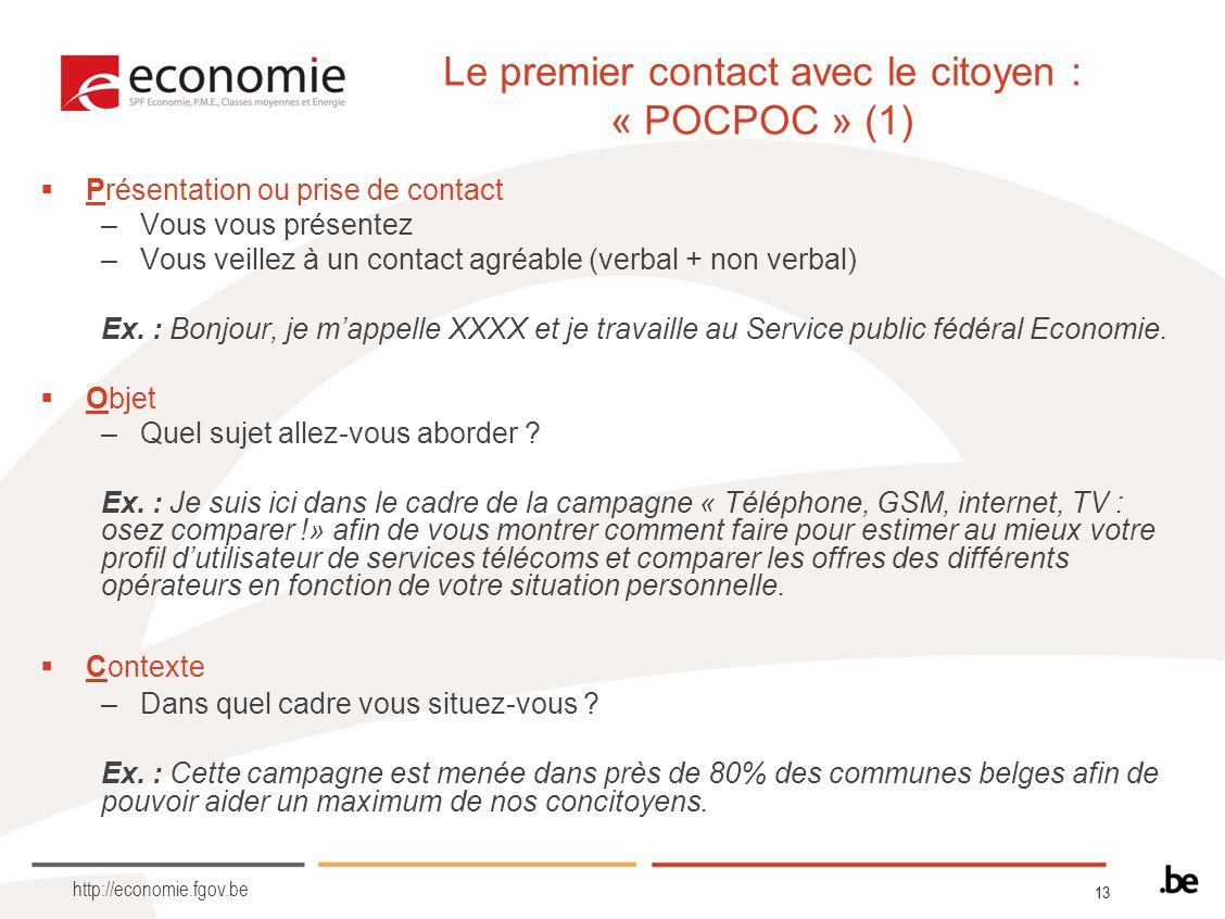 13 http://economie.fgov.be Le premier contact avec le citoyen : « POCPOC » (1) Présentation ou prise de contact –Vous vous présentez –Vous veillez à u