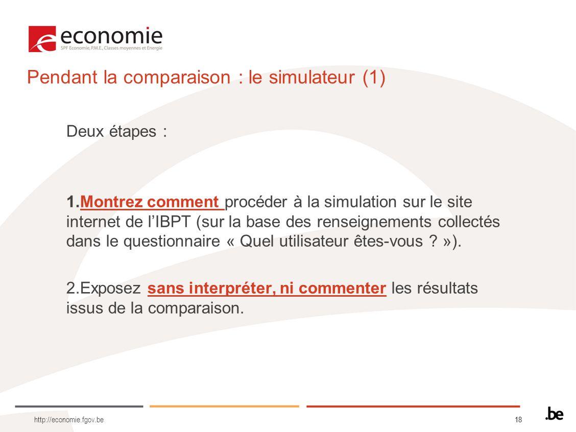 18 http://economie.fgov.be Pendant la comparaison : le simulateur (1) Deux étapes : 1.Montrez comment procéder à la simulation sur le site internet de