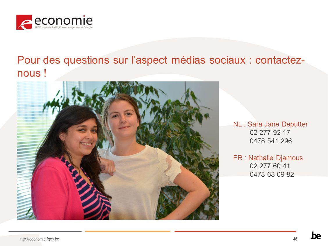 46 Pour des questions sur laspect médias sociaux : contactez- nous ! http://economie.fgov.be NL : Sara Jane Deputter 02 277 92 17 0478 541 296 FR : Na