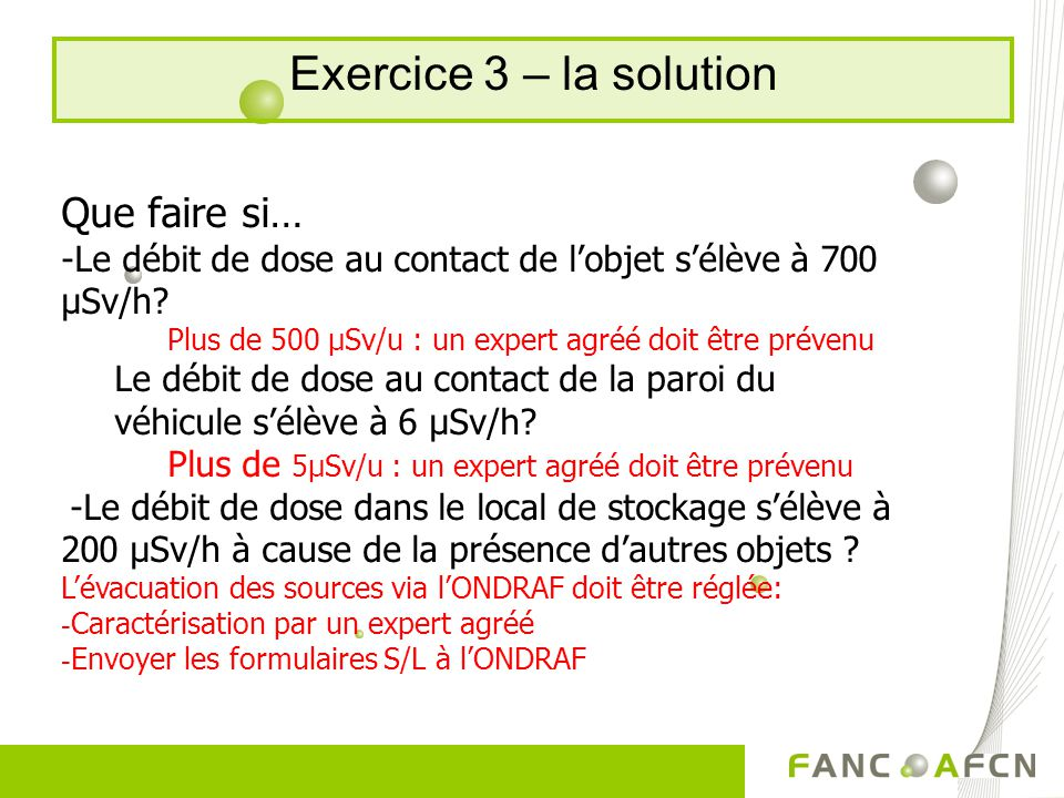 Exercice 3 – la solution Que faire si… -Le débit de dose au contact de lobjet sélève à 700 µSv/h.