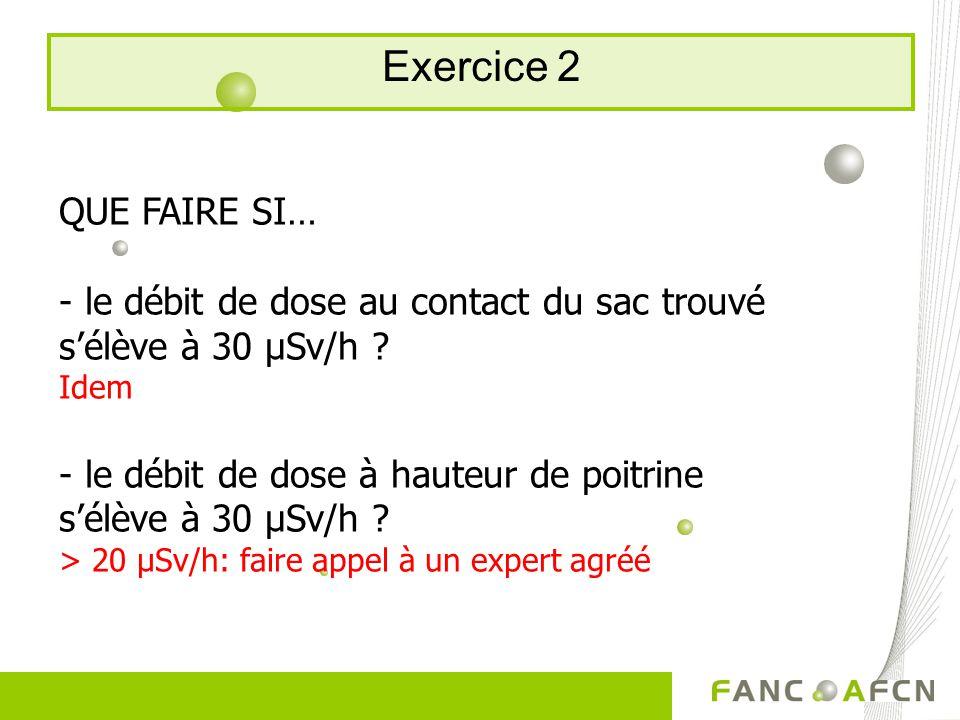 Exercice 2 QUE FAIRE SI… - le débit de dose au contact du sac trouvé sélève à 30 μSv/h .