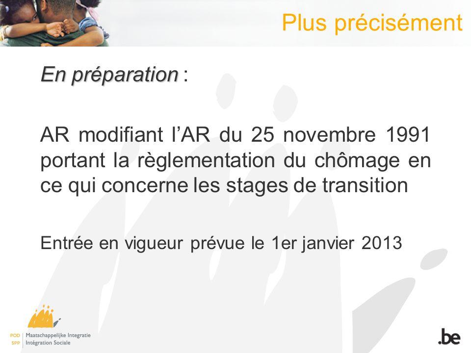 Plus précisément En préparation En préparation : AR modifiant lAR du 25 novembre 1991 portant la règlementation du chômage en ce qui concerne les stages de transition Entrée en vigueur prévue le 1er janvier 2013