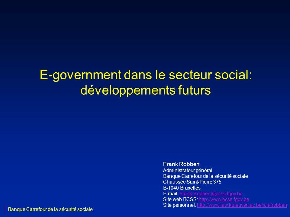 E-government dans le secteur social: développements futurs Frank Robben Administrateur général Banque Carrefour de la sécurité sociale Chaussée Saint-Pierre 375 B-1040 Bruxelles E-mail: Frank.Robben@bcss.fgov.beFrank.Robben@bcss.fgov.be Site web BCSS: http://www.bcss.fgov.behttp://www.bcss.fgov.be Site personnel: http://www.law.kuleuven.ac.be/icri/frobbenhttp://www.law.kuleuven.ac.be/icri/frobben Banque Carrefour de la sécurité sociale