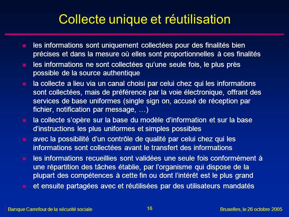 16 Banque Carrefour de la sécurité socialeBruxelles, le 26 octobre 2005 Collecte unique et réutilisation n les informations sont uniquement collectées
