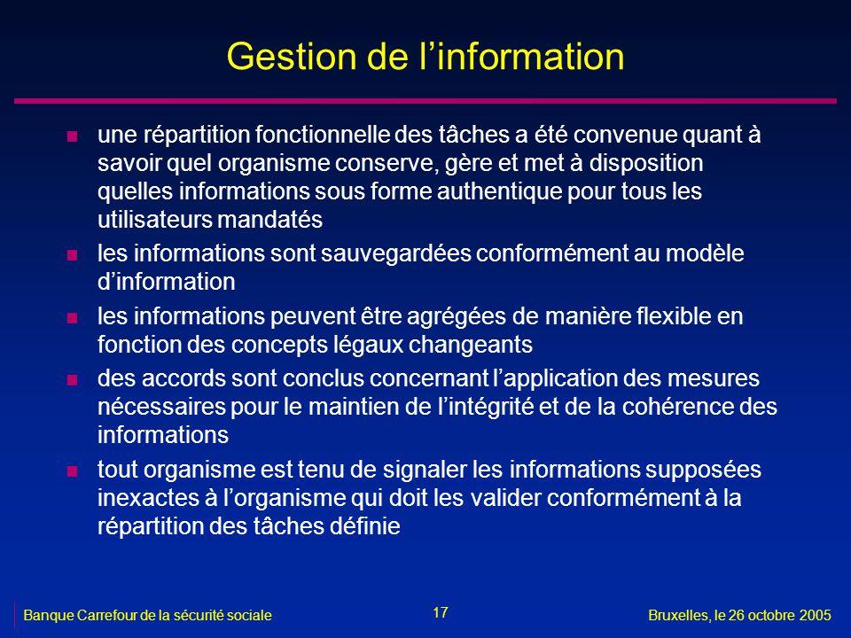 17 Banque Carrefour de la sécurité socialeBruxelles, le 26 octobre 2005 Gestion de linformation n une répartition fonctionnelle des tâches a été conve