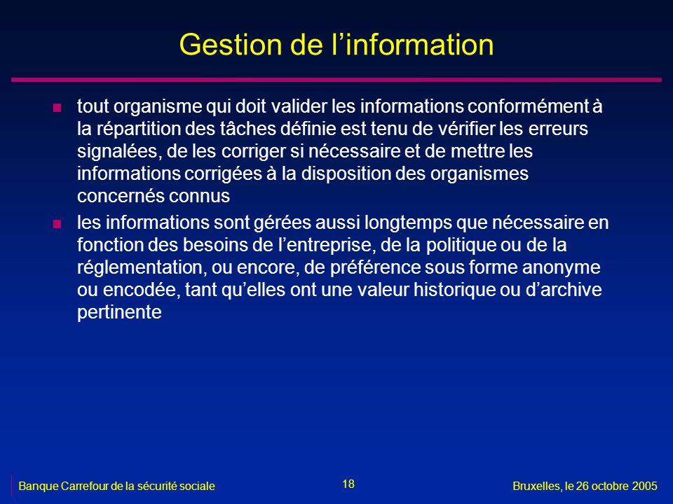 18 Banque Carrefour de la sécurité socialeBruxelles, le 26 octobre 2005 Gestion de linformation n tout organisme qui doit valider les informations con