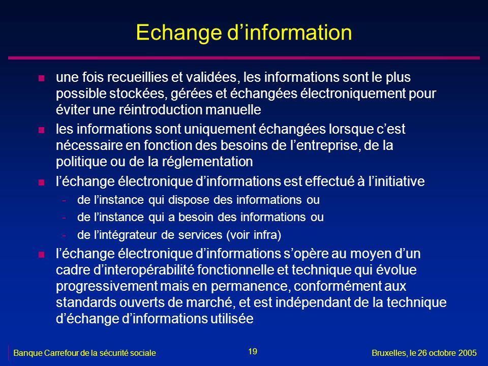 19 Banque Carrefour de la sécurité socialeBruxelles, le 26 octobre 2005 Echange dinformation n une fois recueillies et validées, les informations sont