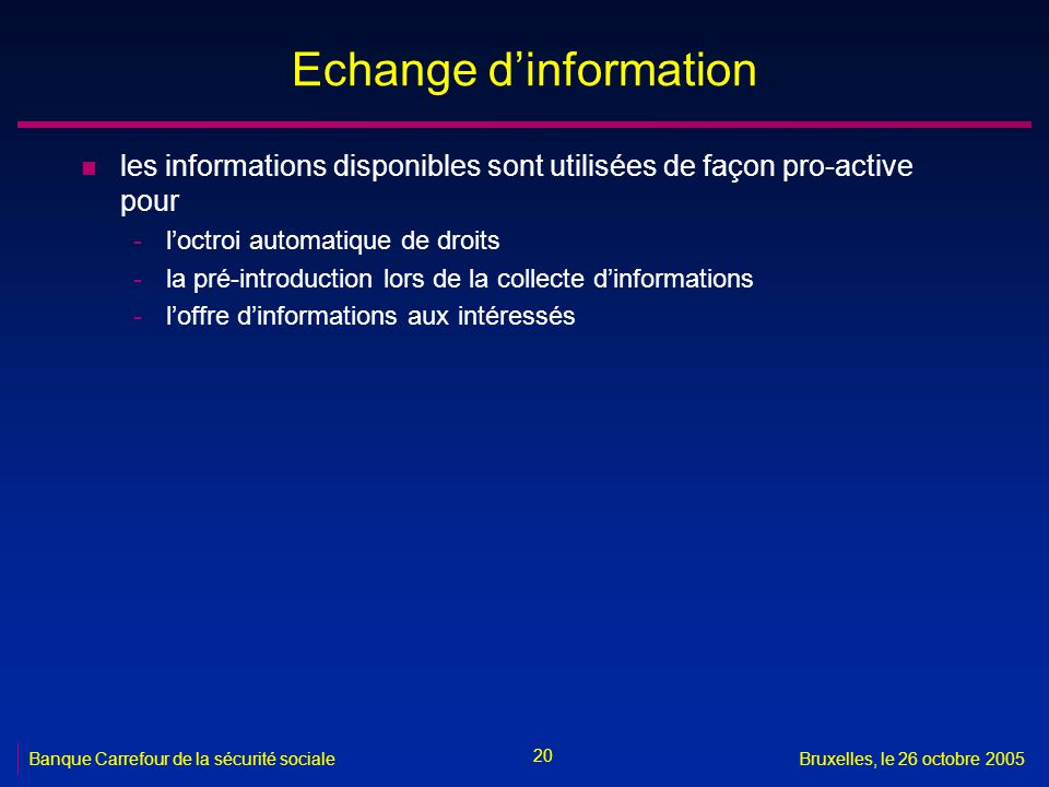 20 Banque Carrefour de la sécurité socialeBruxelles, le 26 octobre 2005 Echange dinformation n les informations disponibles sont utilisées de façon pro-active pour -loctroi automatique de droits -la pré-introduction lors de la collecte dinformations -loffre dinformations aux intéressés