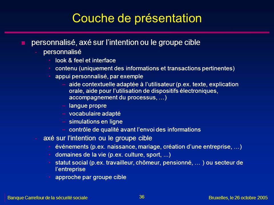 36 Banque Carrefour de la sécurité socialeBruxelles, le 26 octobre 2005 Couche de présentation n personnalisé, axé sur lintention ou le groupe cible -