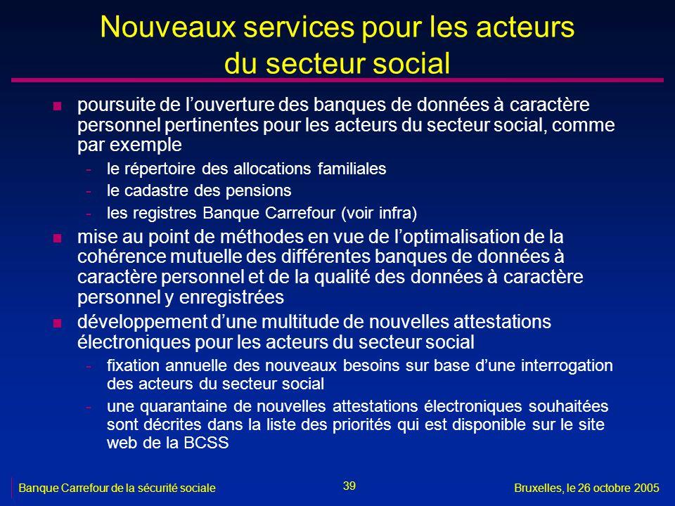 39 Banque Carrefour de la sécurité socialeBruxelles, le 26 octobre 2005 Nouveaux services pour les acteurs du secteur social n poursuite de louverture