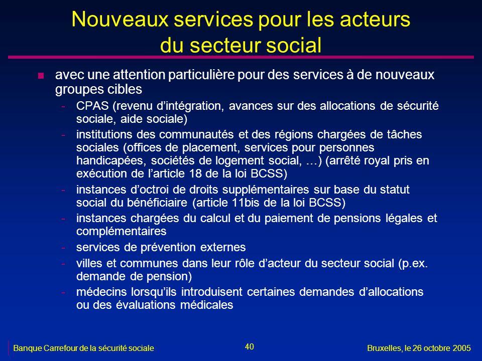 40 Banque Carrefour de la sécurité socialeBruxelles, le 26 octobre 2005 Nouveaux services pour les acteurs du secteur social n avec une attention part