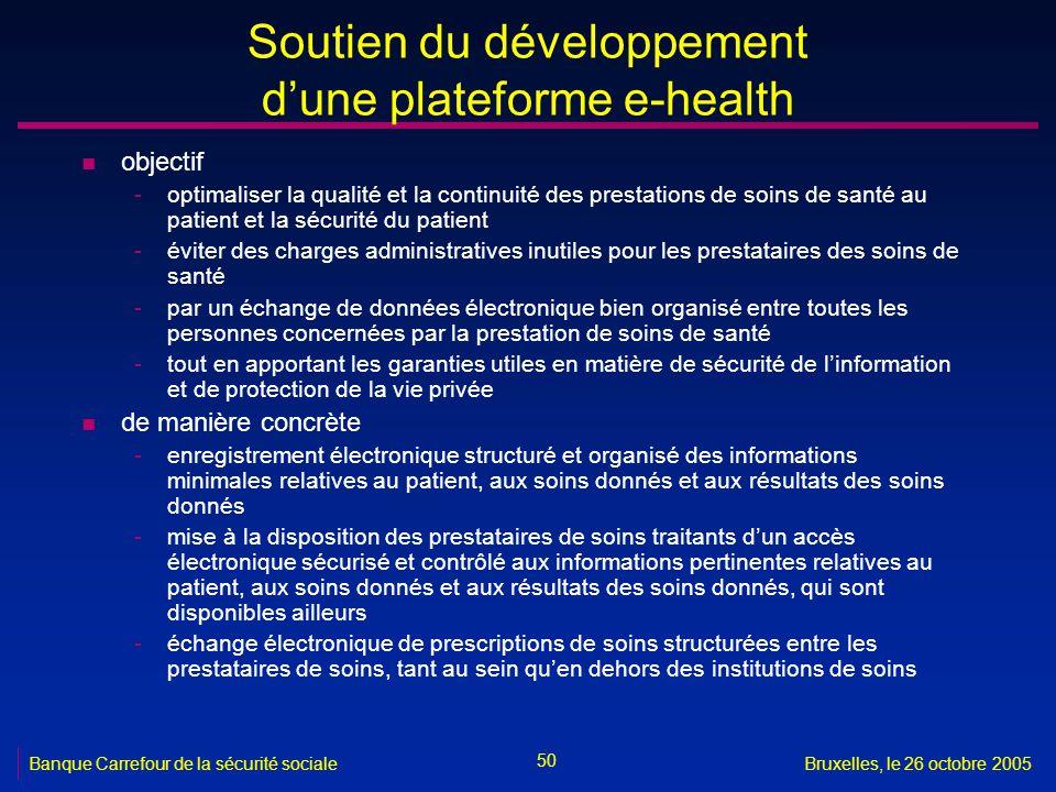 50 Banque Carrefour de la sécurité socialeBruxelles, le 26 octobre 2005 Soutien du développement dune plateforme e-health n objectif -optimaliser la q