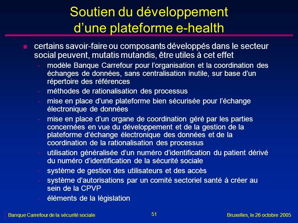 51 Banque Carrefour de la sécurité socialeBruxelles, le 26 octobre 2005 Soutien du développement dune plateforme e-health n certains savoir-faire ou c
