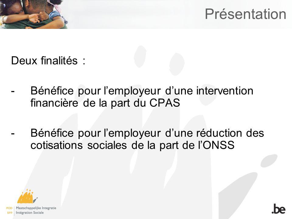 Présentation Deux finalités : -Bénéfice pour lemployeur dune intervention financière de la part du CPAS -Bénéfice pour lemployeur dune réduction des c