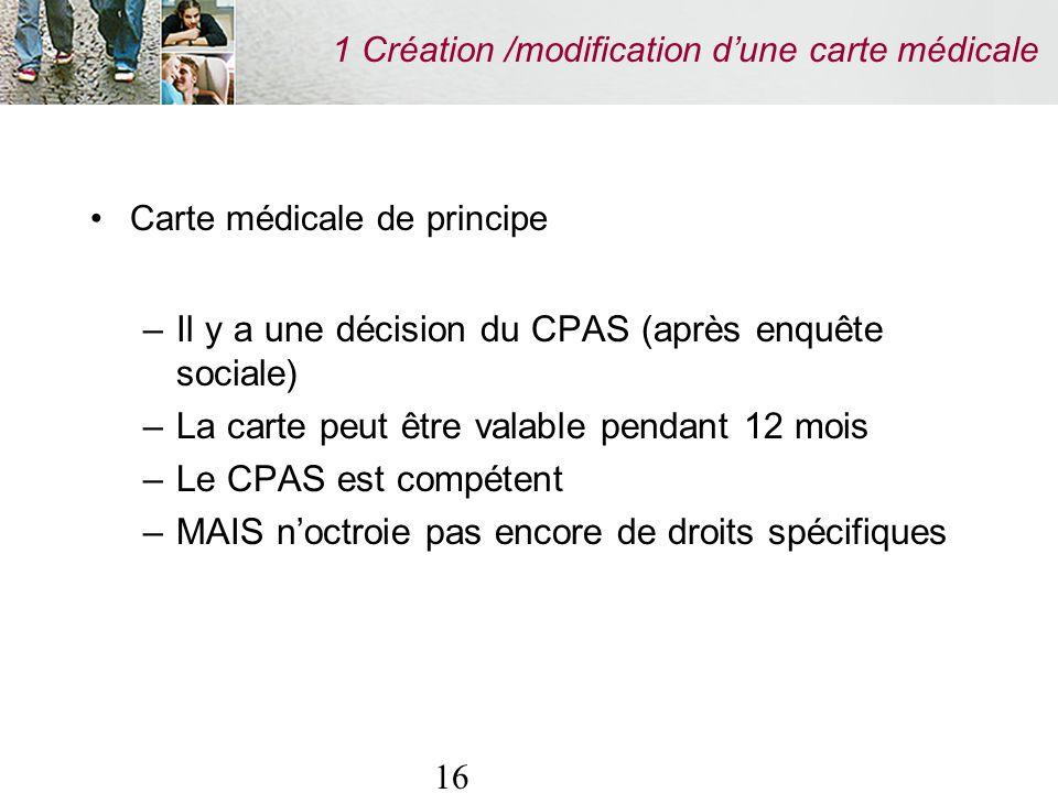 16 1 Création /modification dune carte médicale Carte médicale de principe –Il y a une décision du CPAS (après enquête sociale) –La carte peut être valable pendant 12 mois –Le CPAS est compétent –MAIS noctroie pas encore de droits spécifiques