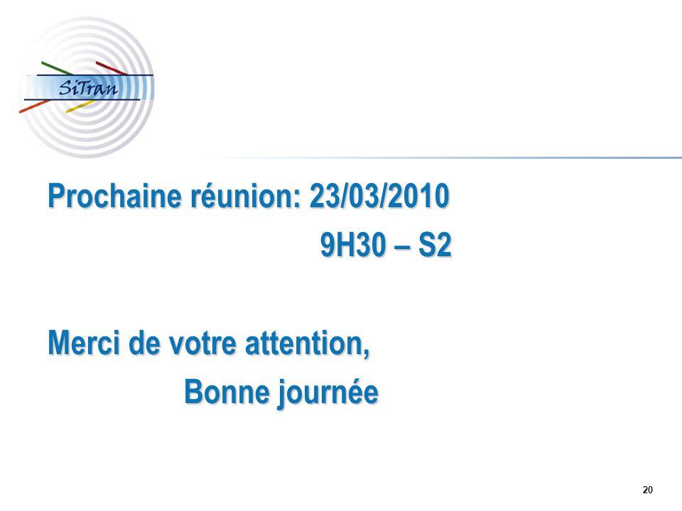 20 Prochaine réunion: 23/03/2010 9H30 – S2 Merci de votre attention, Bonne journée